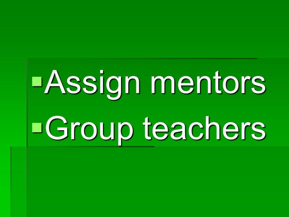 Assign mentors Assign mentors Group teachers Group teachers