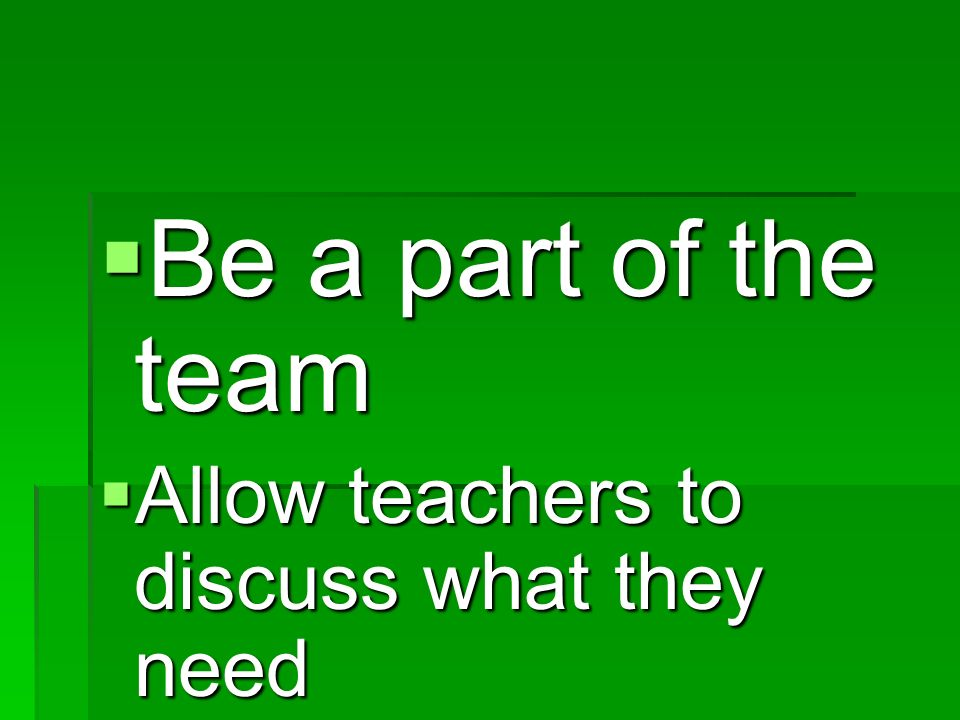 Be a part of the team Be a part of the team Allow teachers to discuss what they need Allow teachers to discuss what they need