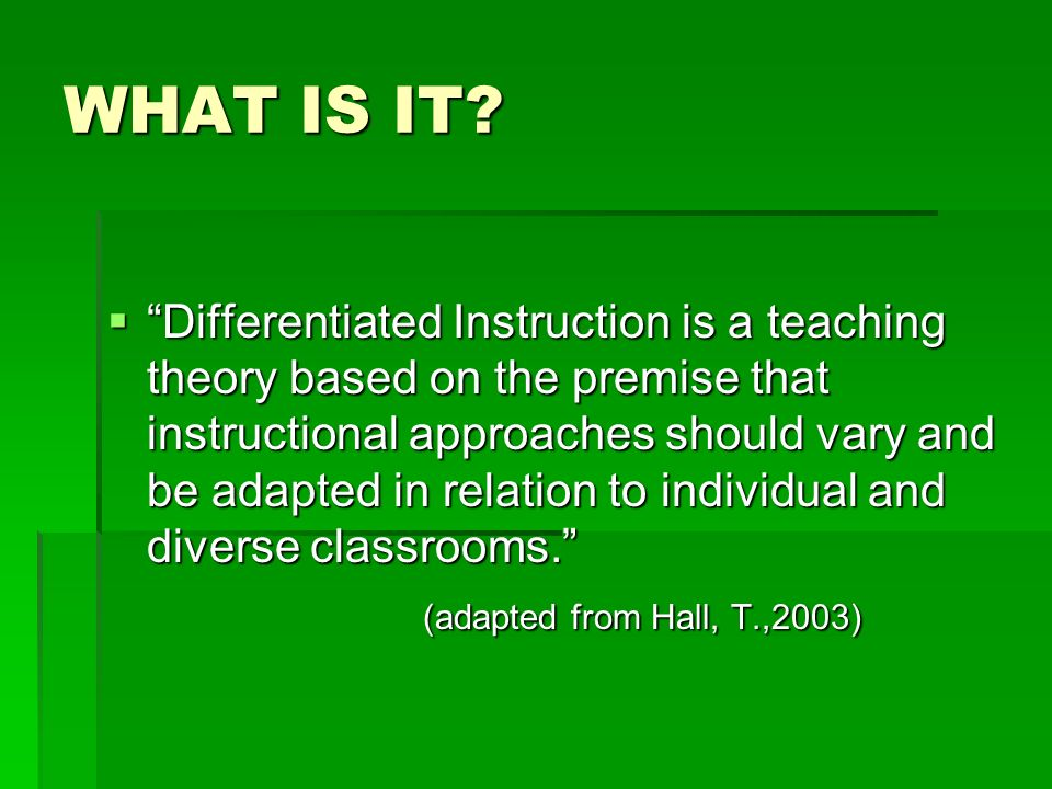 WHAT IS IT? Differentiated Instruction is a teaching theory based on the premise that instructional approaches should vary and be adapted in relation