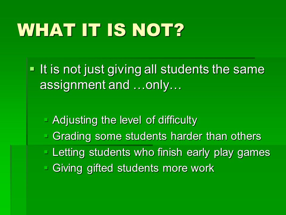 WHAT IT IS NOT? It is not just giving all students the same assignment and …only… It is not just giving all students the same assignment and …only… Ad