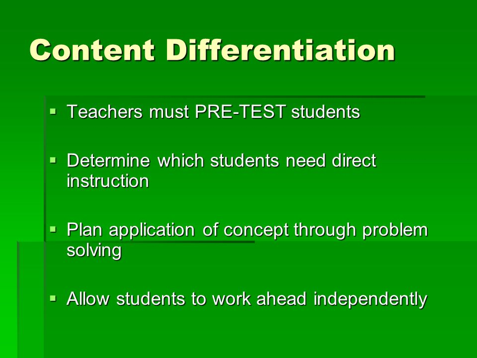 Content Differentiation Teachers must PRE-TEST students Teachers must PRE-TEST students Determine which students need direct instruction Determine whi