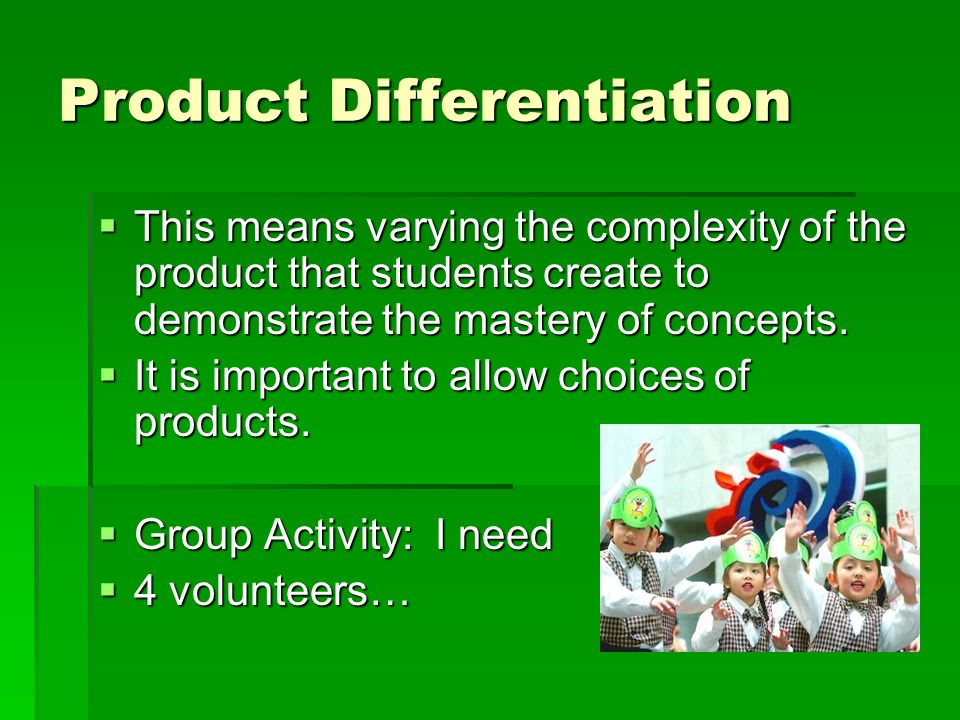 Product Differentiation This means varying the complexity of the product that students create to demonstrate the mastery of concepts. This means varyi
