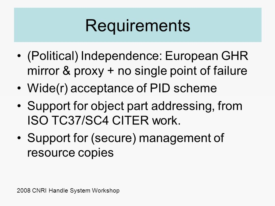 Requirements (Political) Independence: European GHR mirror & proxy + no single point of failure Wide(r) acceptance of PID scheme Support for object pa