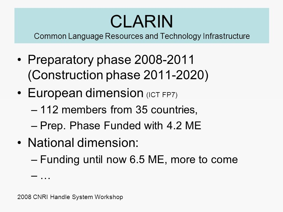 CLARIN Common Language Resources and Technology Infrastructure Preparatory phase 2008-2011 (Construction phase 2011-2020) European dimension (ICT FP7) –112 members from 35 countries, –Prep.