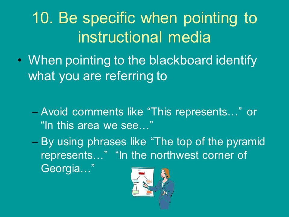 10. Be specific when pointing to instructional media When pointing to the blackboard identify what you are referring to –Avoid comments like This repr