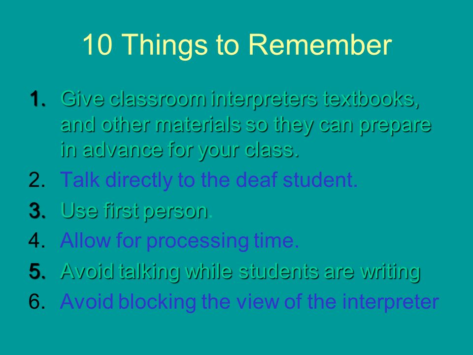 10 Things to Remember 1.Give classroom interpreters textbooks, and other materials so they can prepare in advance for your class. 2.Talk directly to t