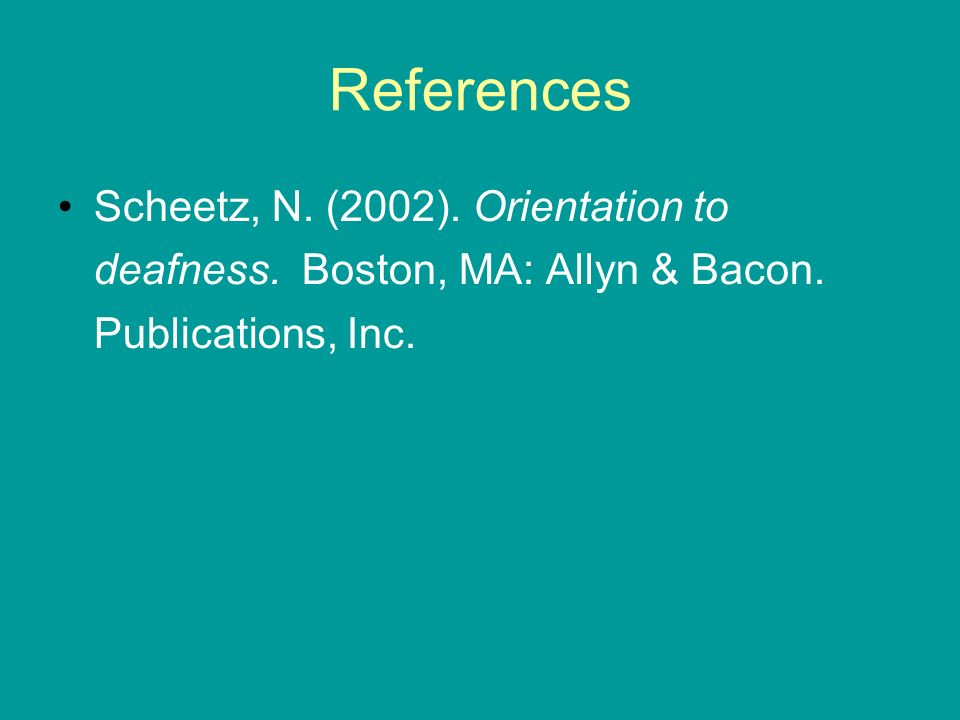 References Scheetz, N. (2002). Orientation to deafness. Boston, MA: Allyn & Bacon. Publications, Inc.