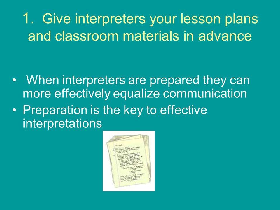 1. Give interpreters your lesson plans and classroom materials in advance When interpreters are prepared they can more effectively equalize communicat