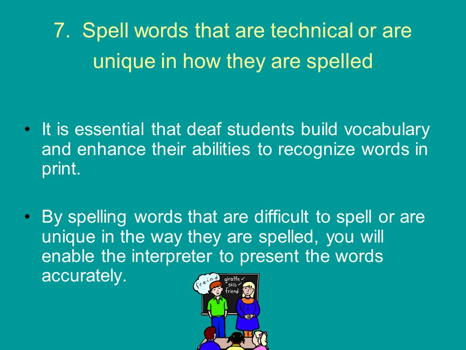7. Spell words that are technical or are unique in how they are spelled It is essential that deaf students build vocabulary and enhance their abilitie
