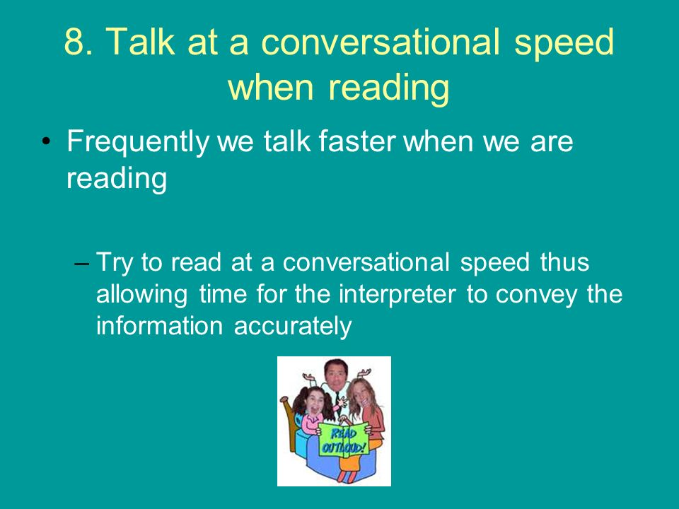 8. Talk at a conversational speed when reading Frequently we talk faster when we are reading –Try to read at a conversational speed thus allowing time
