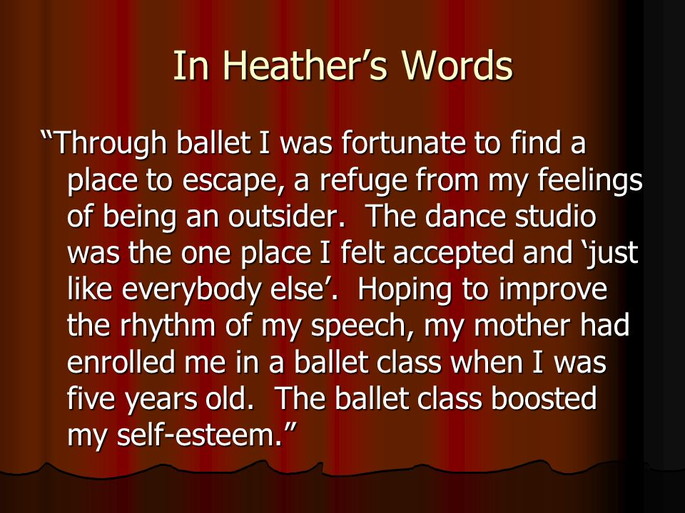 In Heathers Words Through ballet I was fortunate to find a place to escape, a refuge from my feelings of being an outsider.