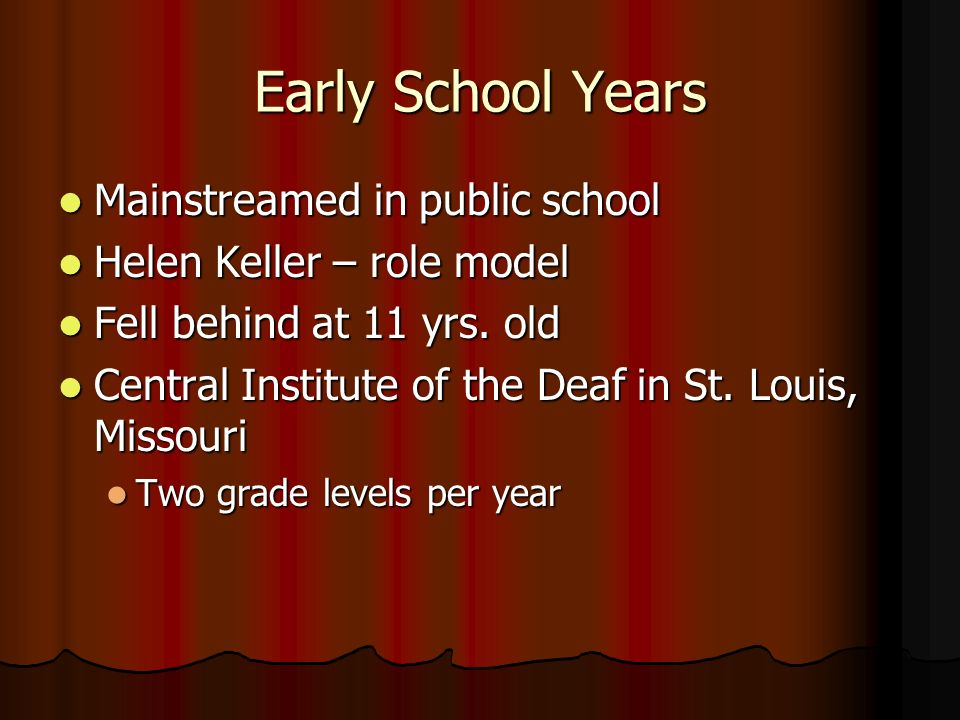 Early School Years Mainstreamed in public school Mainstreamed in public school Helen Keller – role model Helen Keller – role model Fell behind at 11 yrs.