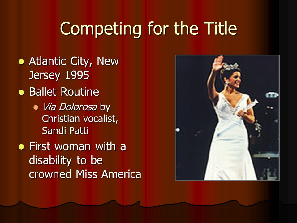 Competing for the Title Atlantic City, New Jersey 1995 Atlantic City, New Jersey 1995 Ballet Routine Ballet Routine Via Dolorosa by Christian vocalist, Sandi Patti Via Dolorosa by Christian vocalist, Sandi Patti First woman with a disability to be crowned Miss America First woman with a disability to be crowned Miss America