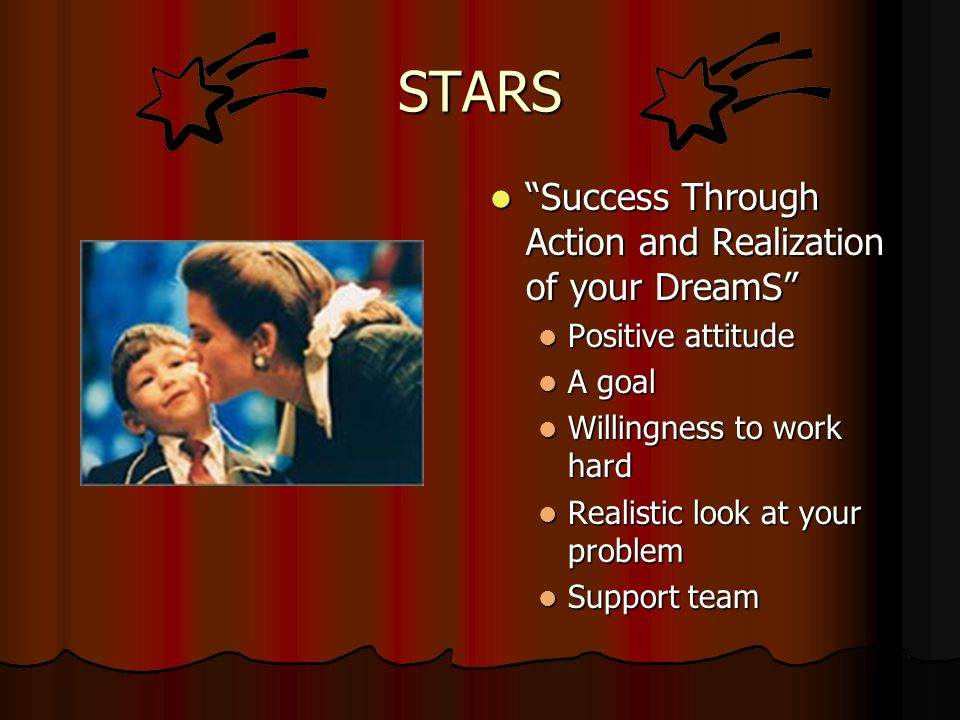 STARS Success Through Action and Realization of your DreamS Success Through Action and Realization of your DreamS Positive attitude Positive attitude A goal A goal Willingness to work hard Willingness to work hard Realistic look at your problem Realistic look at your problem Support team Support team