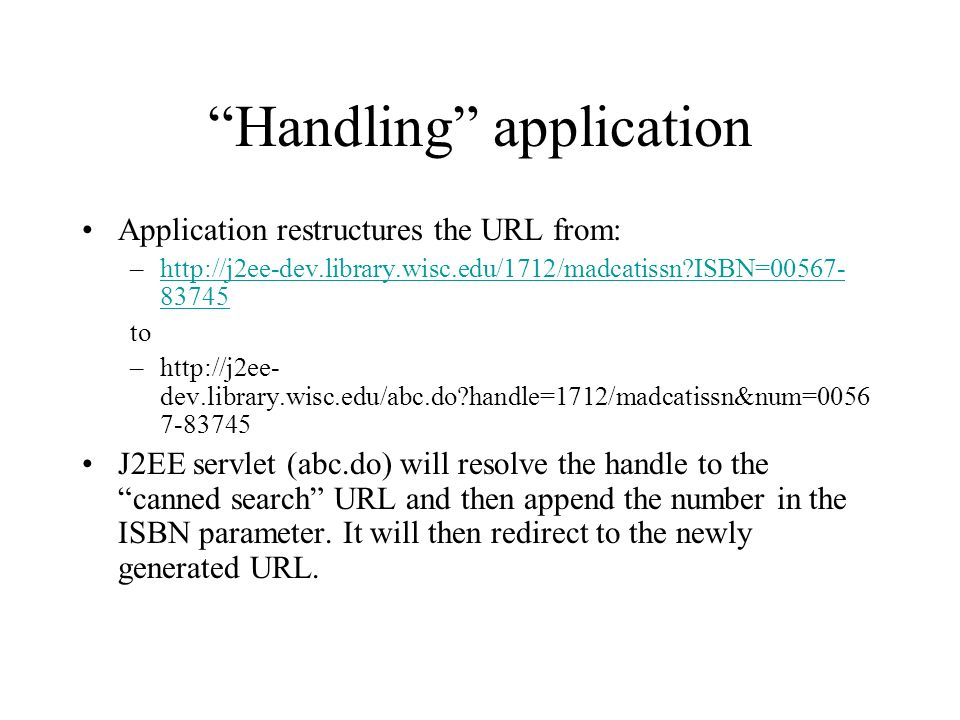 Handling application Application restructures the URL from: –http://j2ee-dev.library.wisc.edu/1712/madcatissn?ISBN=00567- 83745http://j2ee-dev.library.wisc.edu/1712/madcatissn?ISBN=00567- 83745 to –http://j2ee- dev.library.wisc.edu/abc.do?handle=1712/madcatissn&num=0056 7-83745 J2EE servlet (abc.do) will resolve the handle to the canned search URL and then append the number in the ISBN parameter.
