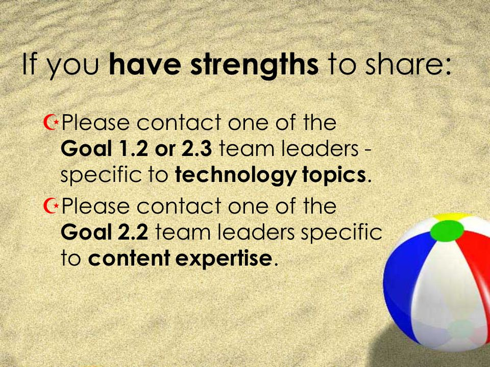 If you have strengths to share: ZPlease contact one of the Goal 1.2 or 2.3 team leaders - specific to technology topics.