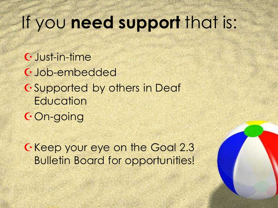 If you need support that is: ZJust-in-time ZJob-embedded ZSupported by others in Deaf Education ZOn-going ZKeep your eye on the Goal 2.3 Bulletin Board for opportunities!