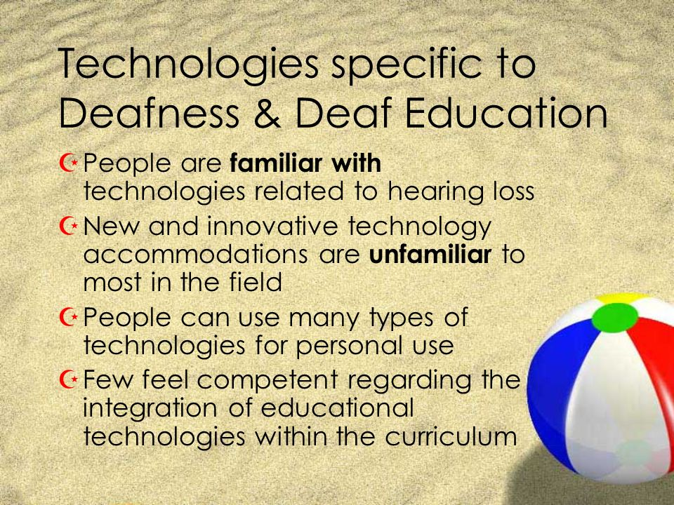 Technologies specific to Deafness & Deaf Education ZPeople are familiar with technologies related to hearing loss ZNew and innovative technology accom