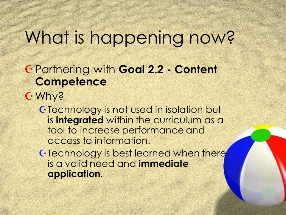 What is happening now? ZPartnering with Goal 2.2 - Content Competence ZWhy? ZTechnology is not used in isolation but is integrated within the curricul