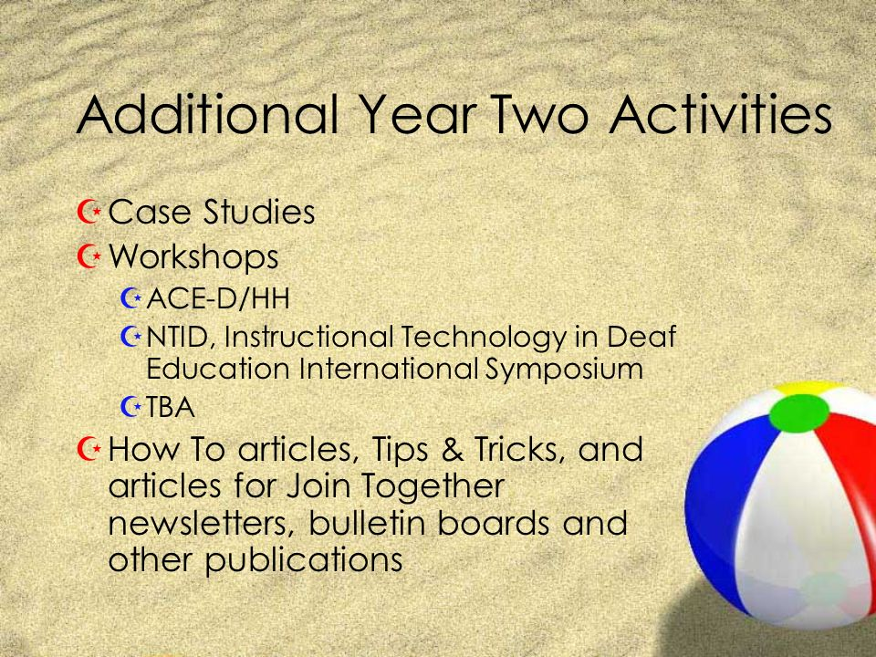 Additional Year Two Activities ZCase Studies ZWorkshops ZACE-D/HH ZNTID, Instructional Technology in Deaf Education International Symposium ZTBA ZHow