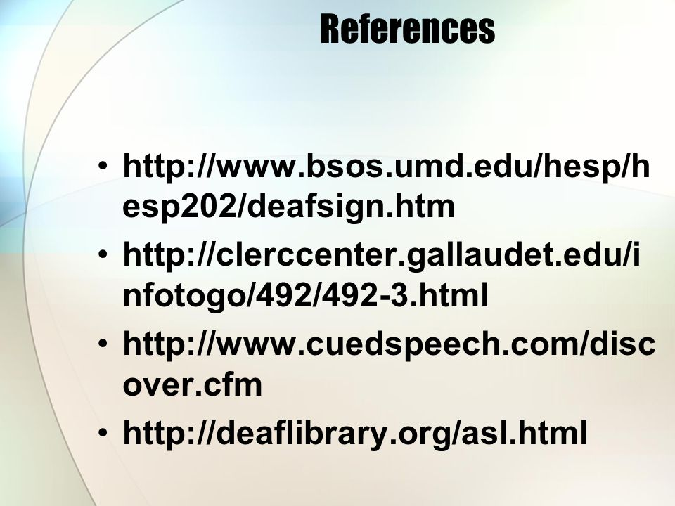 References http://www.bsos.umd.edu/hesp/h esp202/deafsign.htm http://clerccenter.gallaudet.edu/i nfotogo/492/492-3.html http://www.cuedspeech.com/disc over.cfm http://deaflibrary.org/asl.html