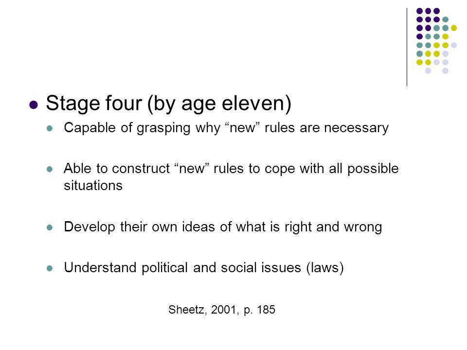Stage four (by age eleven) Capable of grasping why new rules are necessary Able to construct new rules to cope with all possible situations Develop th