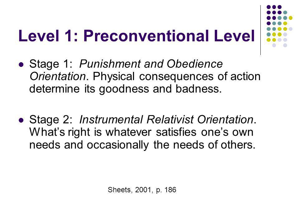 Level 1: Preconventional Level Stage 1: Punishment and Obedience Orientation. Physical consequences of action determine its goodness and badness. Stag
