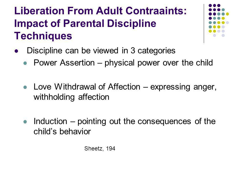 Liberation From Adult Contraaints: Impact of Parental Discipline Techniques Discipline can be viewed in 3 categories Power Assertion – physical power