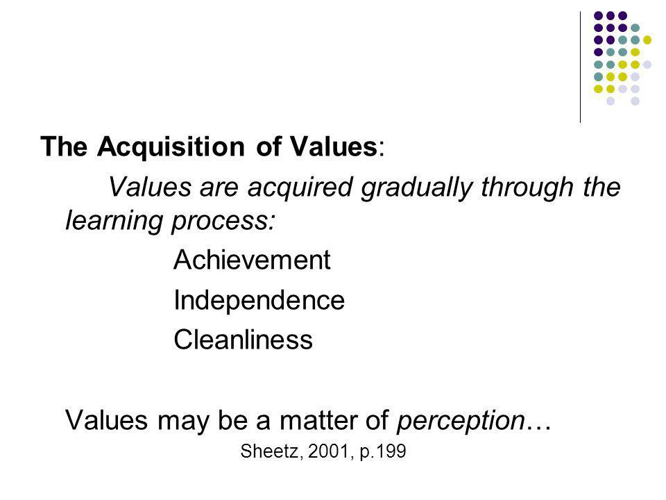 The Acquisition of Values: Values are acquired gradually through the learning process: Achievement Independence Cleanliness Values may be a matter of
