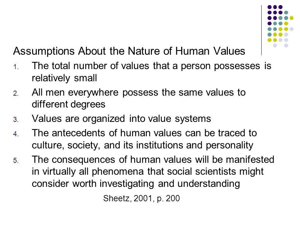 Assumptions About the Nature of Human Values 1. The total number of values that a person possesses is relatively small 2. All men everywhere possess t