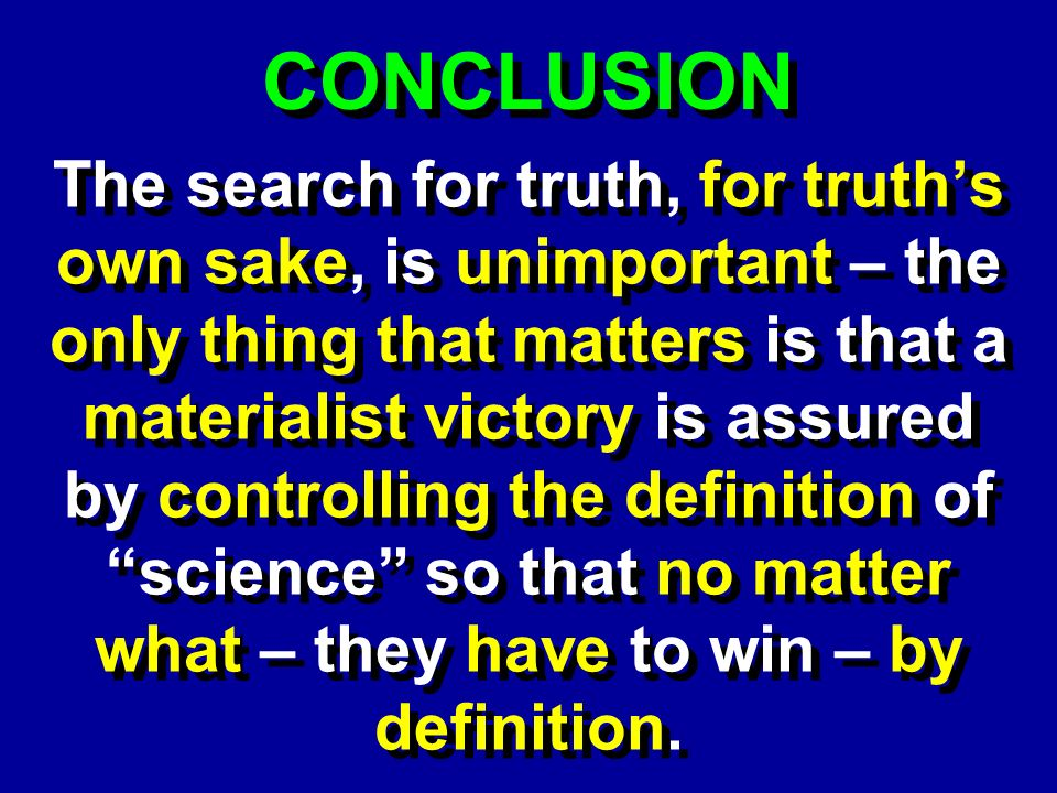 CONCLUSION The search for truth, for truths own sake, is unimportant – the only thing that matters is that a materialist victory is assured by controlling the definition of science so that no matter what – they have to win – by definition.
