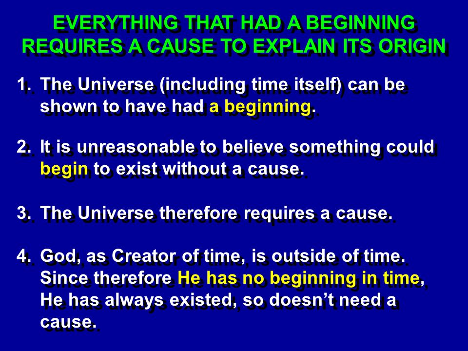 EVERYTHING THAT HAD A BEGINNING REQUIRES A CAUSE TO EXPLAIN ITS ORIGIN 1.The Universe (including time itself) can be shown to have had a beginning.