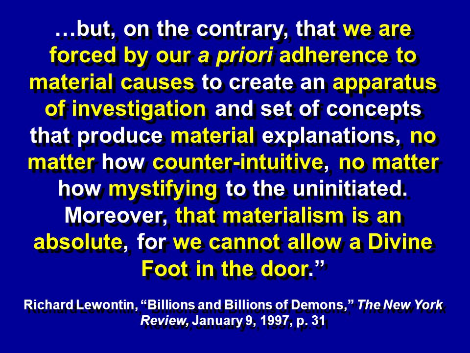 …but, on the contrary, that we are forced by our a priori adherence to material causes to create an apparatus of investigation and set of concepts that produce material explanations, no matter how counter-intuitive, no matter how mystifying to the uninitiated.
