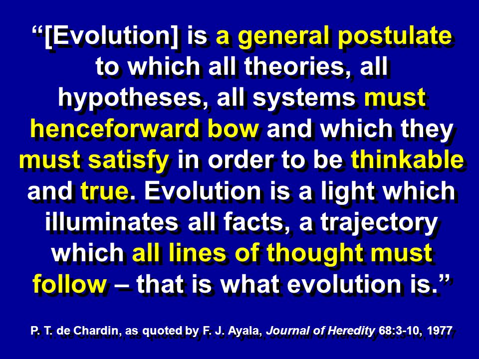 [Evolution] is a general postulate to which all theories, all hypotheses, all systems must henceforward bow and which they must satisfy in order to be thinkable and true.