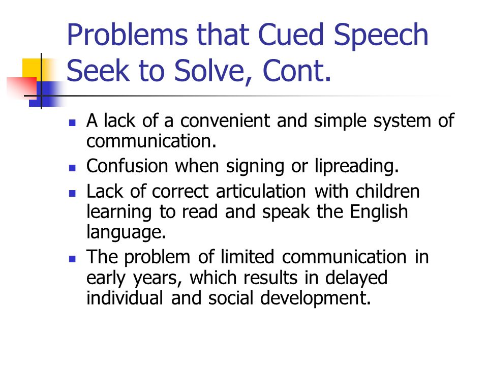 Problems that Cued Speech Seek to Solve, Cont. A lack of a convenient and simple system of communication. Confusion when signing or lipreading. Lack o