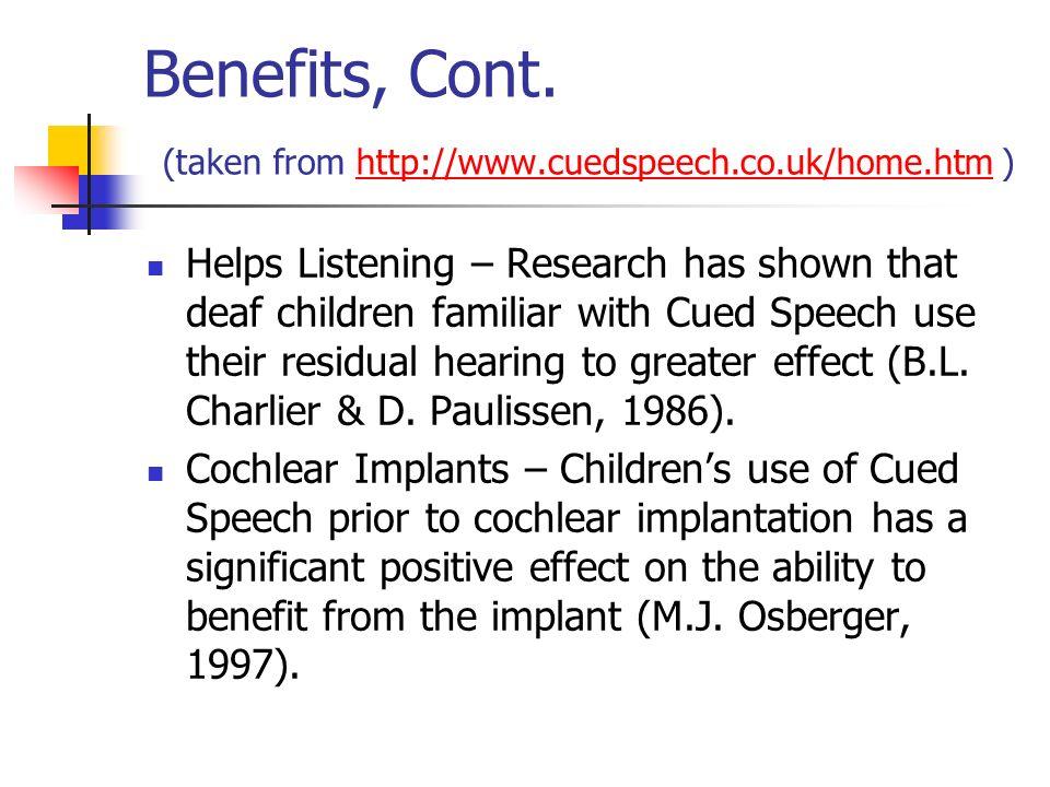 Benefits, Cont. (taken from http://www.cuedspeech.co.uk/home.htm )http://www.cuedspeech.co.uk/home.htm Helps Listening – Research has shown that deaf