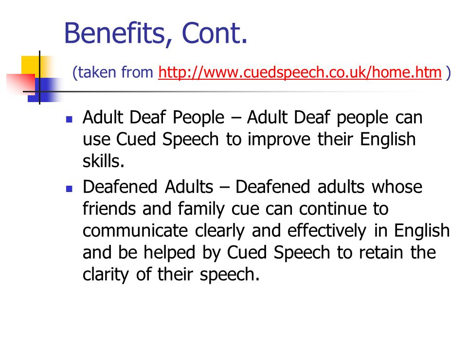 Benefits, Cont. (taken from http://www.cuedspeech.co.uk/home.htm )http://www.cuedspeech.co.uk/home.htm Adult Deaf People – Adult Deaf people can use C