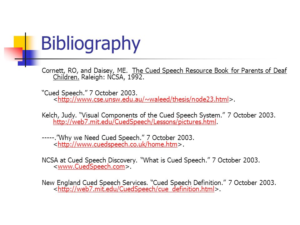Bibliography Cornett, RO, and Daisey, ME. The Cued Speech Resource Book for Parents of Deaf Children. Raleigh: NCSA, 1992. Cued Speech. 7 October 2003