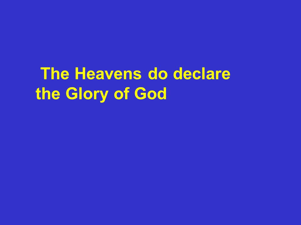The Heavens do declare the Glory of God