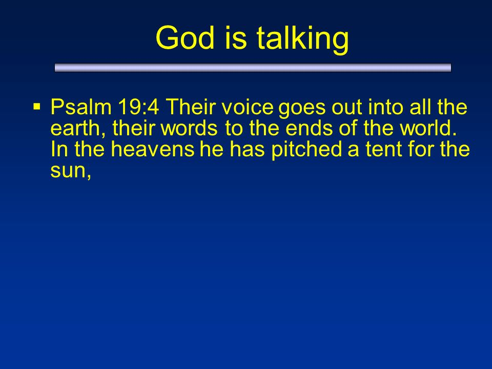 God is talking Psalm 19:4 Their voice goes out into all the earth, their words to the ends of the world.
