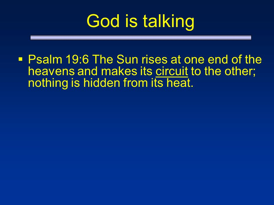 God is talking Psalm 19:6 The Sun rises at one end of the heavens and makes its circuit to the other; nothing is hidden from its heat.