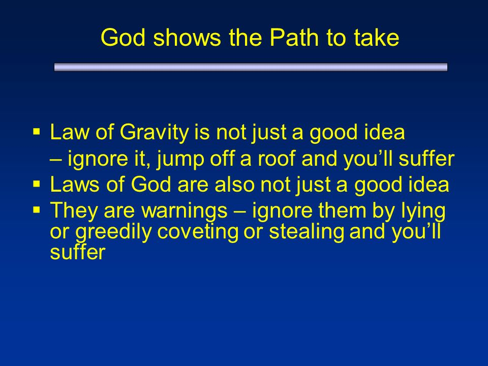 God shows the Path to take Law of Gravity is not just a good idea – ignore it, jump off a roof and youll suffer Laws of God are also not just a good idea They are warnings – ignore them by lying or greedily coveting or stealing and youll suffer