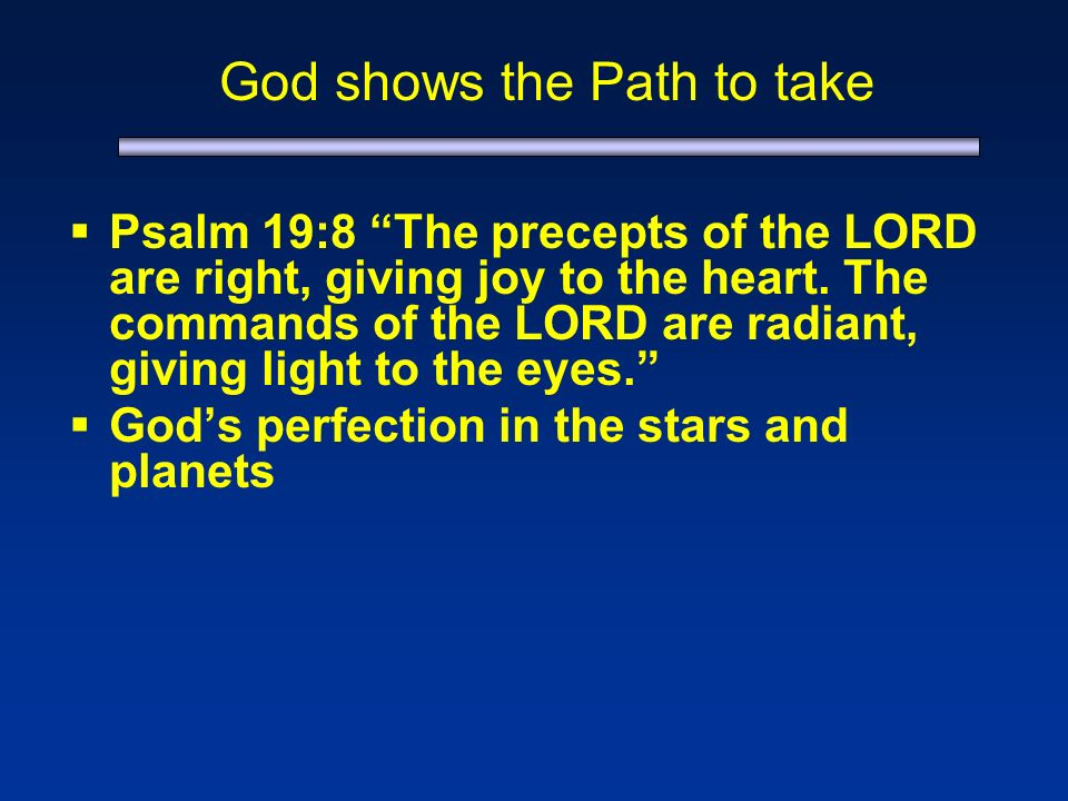 God shows the Path to take Psalm 19:8 The precepts of the LORD are right, giving joy to the heart.