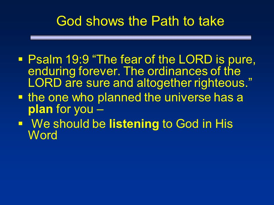 God shows the Path to take Psalm 19:9 The fear of the LORD is pure, enduring forever.
