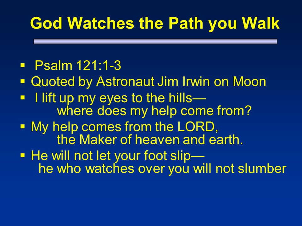 God Watches the Path you Walk Psalm 121:1-3 Quoted by Astronaut Jim Irwin on Moon I lift up my eyes to the hills where does my help come from.