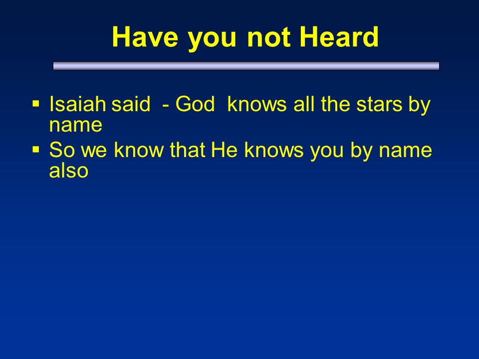Have you not Heard Isaiah said - God knows all the stars by name So we know that He knows you by name also