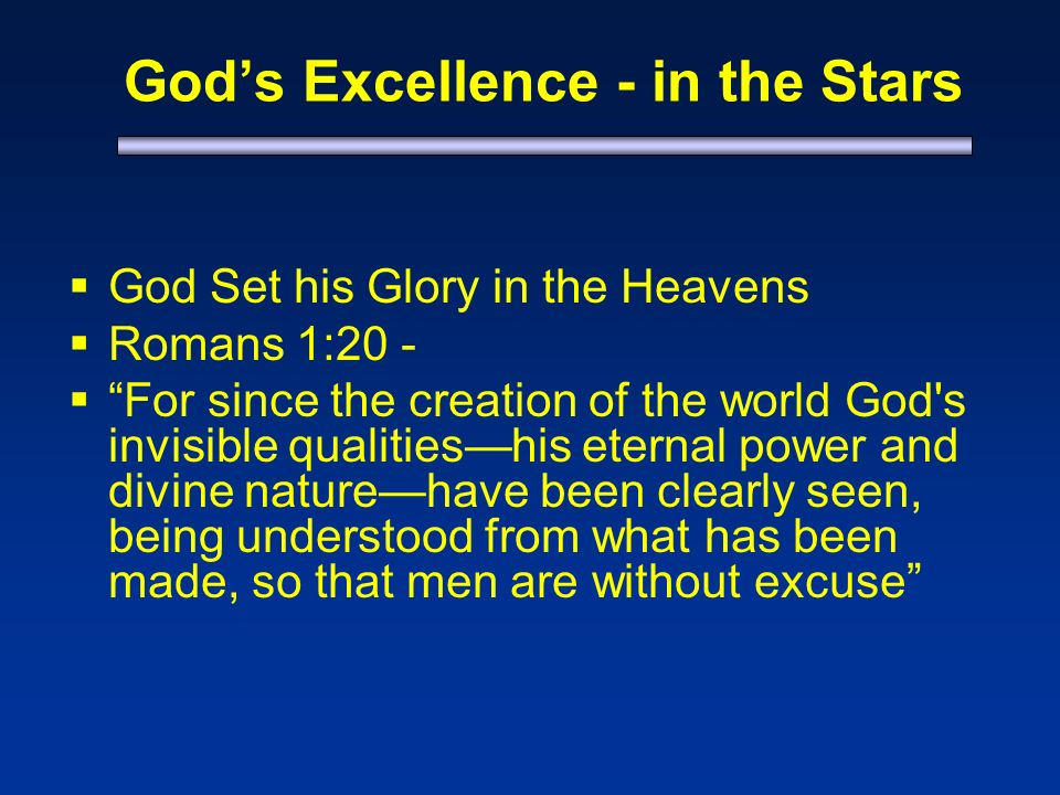 Gods Excellence - in the Stars God Set his Glory in the Heavens Romans 1:20 - For since the creation of the world God s invisible qualitieshis eternal power and divine naturehave been clearly seen, being understood from what has been made, so that men are without excuse