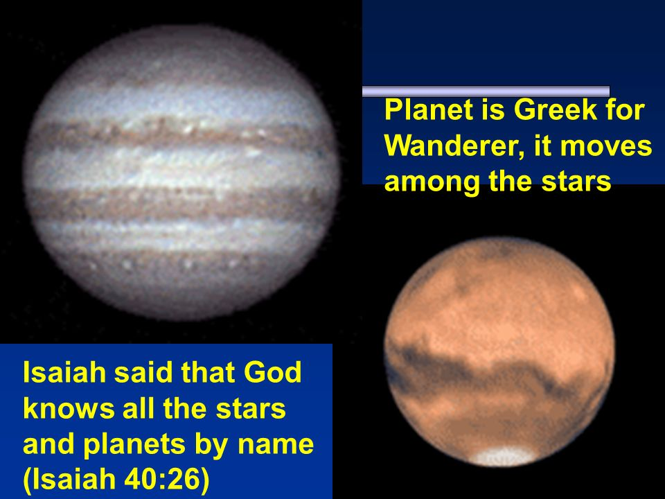 Isaiah said that God knows all the stars and planets by name (Isaiah 40:26) Planet is Greek for Wanderer, it moves among the stars