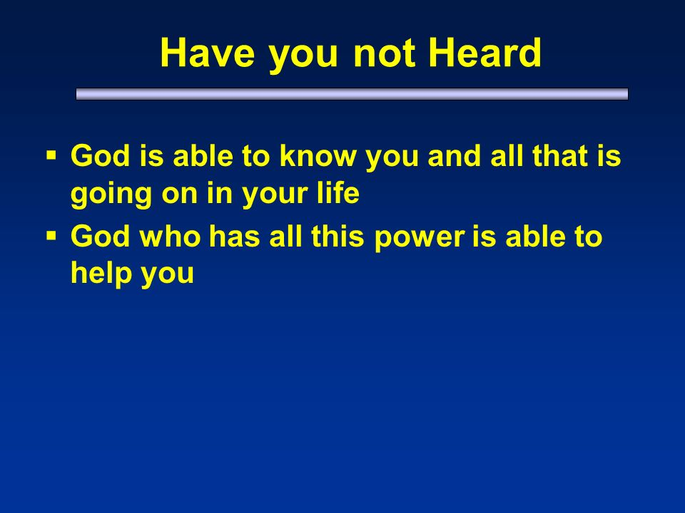 Have you not Heard God is able to know you and all that is going on in your life God who has all this power is able to help you