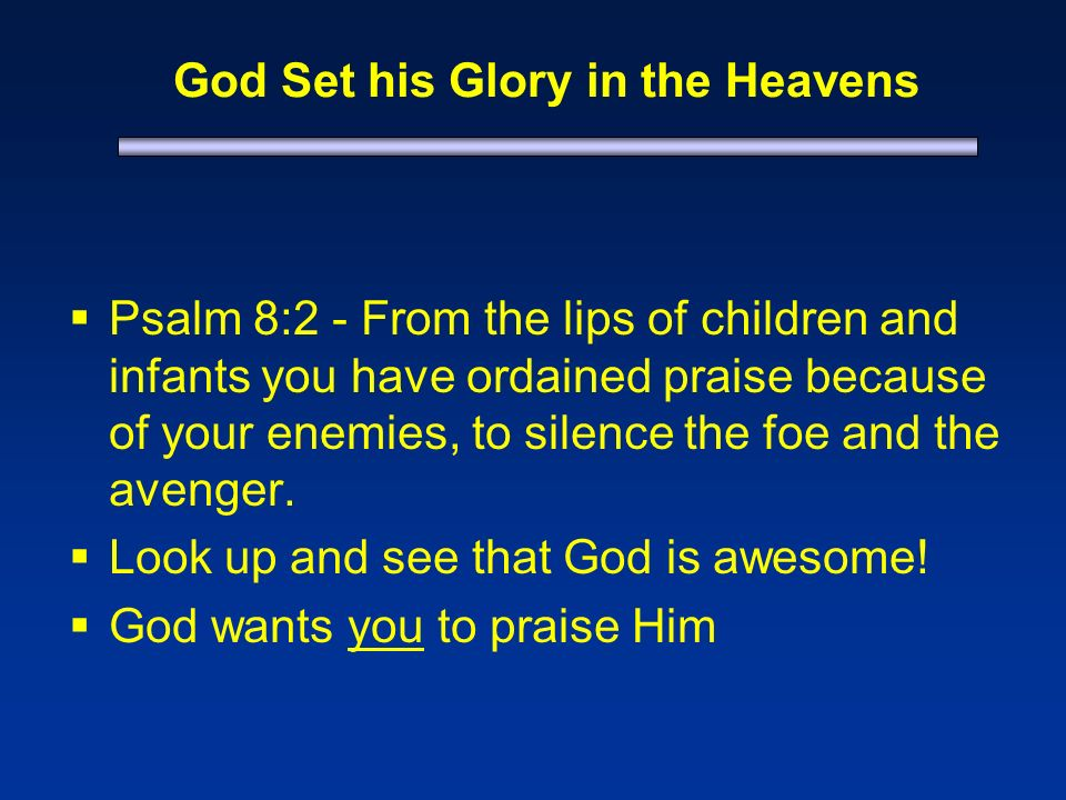 God Set his Glory in the Heavens Psalm 8:2 - From the lips of children and infants you have ordained praise because of your enemies, to silence the foe and the avenger.